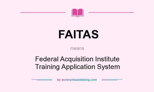 What does FAITAS mean? It stands for Federal Acquisition Institute Training Application System