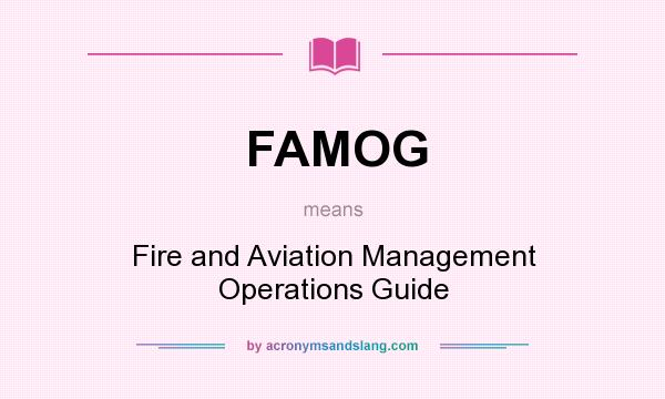 What does FAMOG mean? It stands for Fire and Aviation Management Operations Guide