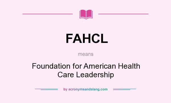 What does FAHCL mean? It stands for Foundation for American Health Care Leadership