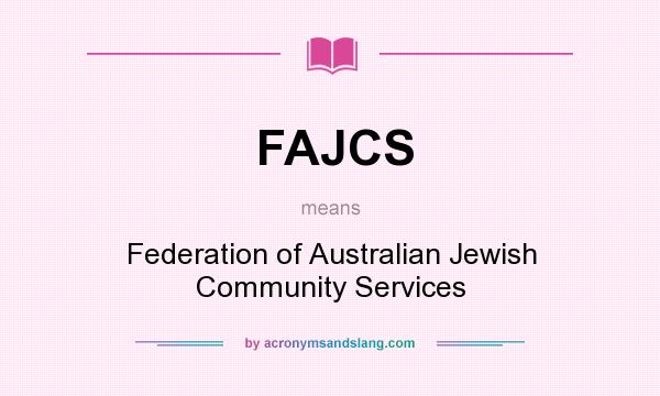 What does FAJCS mean? It stands for Federation of Australian Jewish Community Services