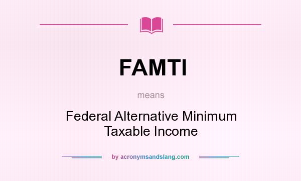 What does FAMTI mean? It stands for Federal Alternative Minimum Taxable Income