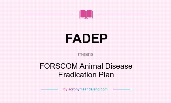 What does FADEP mean? It stands for FORSCOM Animal Disease Eradication Plan