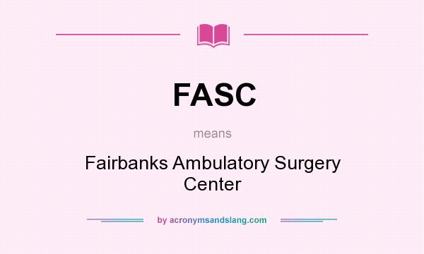 What does FASC mean? It stands for Fairbanks Ambulatory Surgery Center