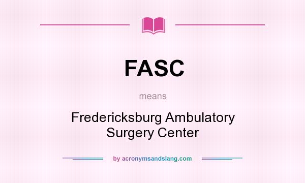 What does FASC mean? It stands for Fredericksburg Ambulatory Surgery Center