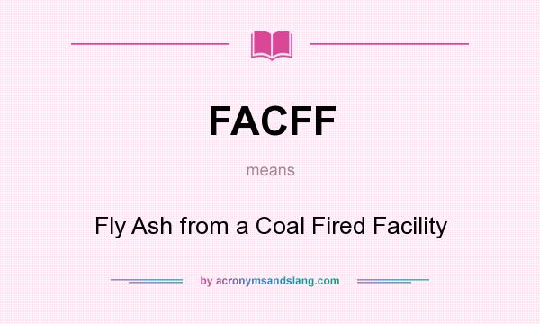 What does FACFF mean? It stands for Fly Ash from a Coal Fired Facility
