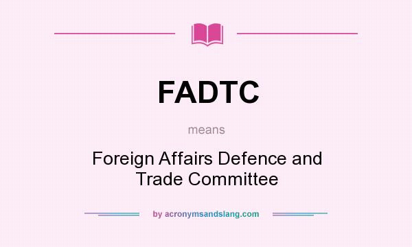 What does FADTC mean? It stands for Foreign Affairs Defence and Trade Committee