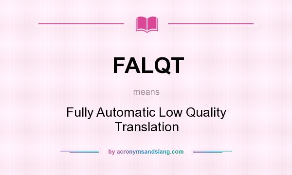 What does FALQT mean? It stands for Fully Automatic Low Quality Translation