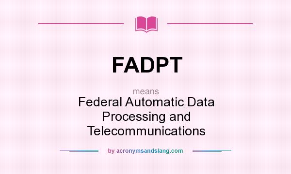 What does FADPT mean? It stands for Federal Automatic Data Processing and Telecommunications