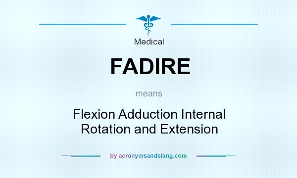 What does FADIRE mean? It stands for Flexion Adduction Internal Rotation and Extension