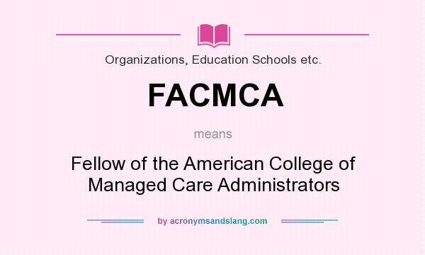 What does FACMCA mean? It stands for Fellow of the American College of Managed Care Administrators