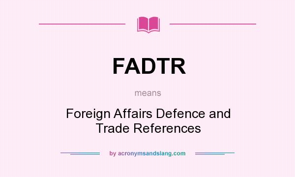 What does FADTR mean? It stands for Foreign Affairs Defence and Trade References