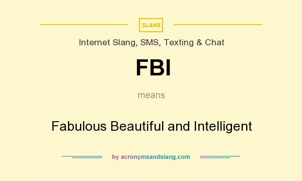 What does FBI mean? It stands for Fabulous Beautiful and Intelligent