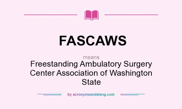 What does FASCAWS mean? It stands for Freestanding Ambulatory Surgery Center Association of Washington State