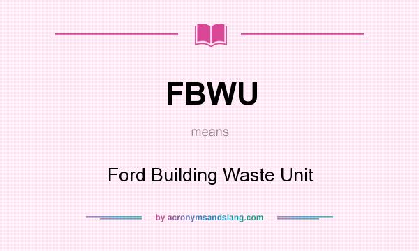 What does FBWU mean? It stands for Ford Building Waste Unit