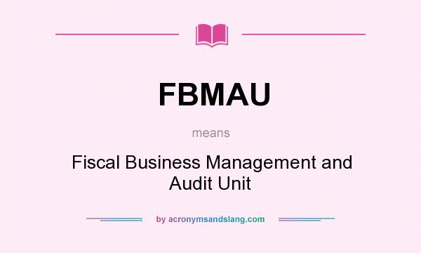 What does FBMAU mean? It stands for Fiscal Business Management and Audit Unit