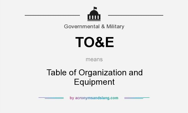 What does TO&E mean? It stands for Table of Organization and Equipment