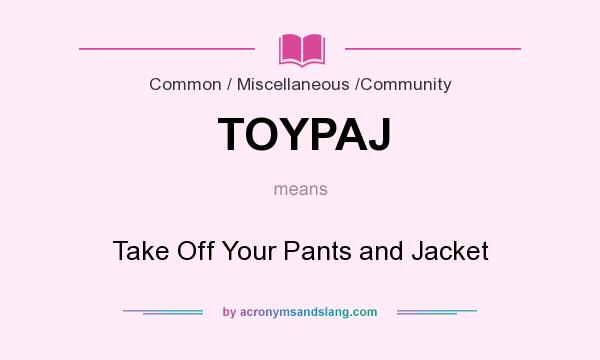What does TOYPAJ mean? It stands for Take Off Your Pants and Jacket