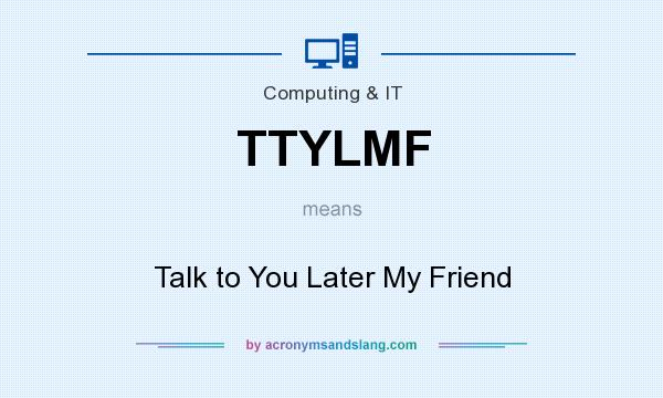 What does TTYLMF mean? It stands for Talk to You Later My Friend