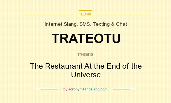 What does TRATEOTU mean? It stands for The Restaurant At the End of the Universe