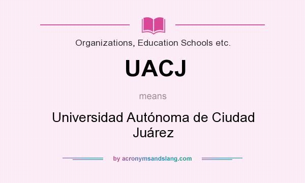 What does UACJ mean? It stands for Universidad Autónoma de Ciudad Juárez