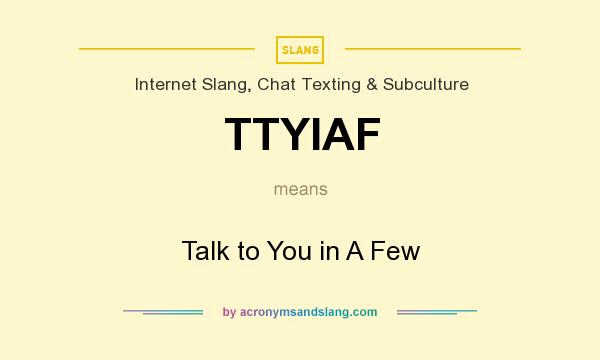 What does TTYIAF mean? It stands for Talk to You in A Few