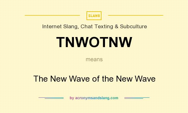 What does TNWOTNW mean? It stands for The New Wave of the New Wave