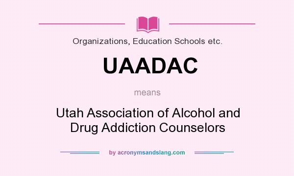 What does UAADAC mean? It stands for Utah Association of Alcohol and Drug Addiction Counselors