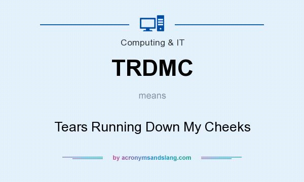What does TRDMC mean? It stands for Tears Running Down My Cheeks