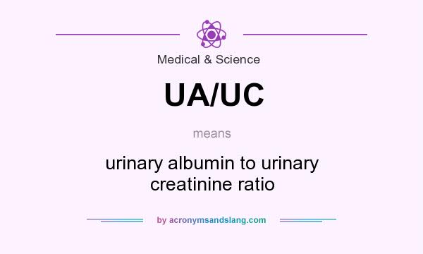 What does UA/UC mean? It stands for urinary albumin to urinary creatinine ratio