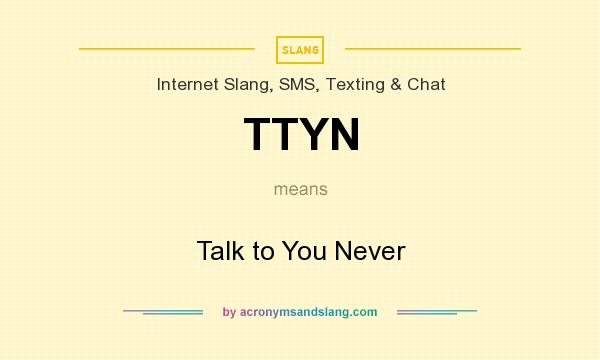 What does TTYN mean? It stands for Talk to You Never