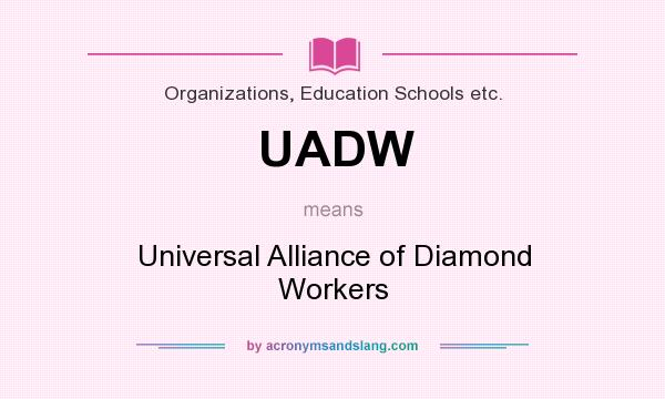 What does UADW mean? It stands for Universal Alliance of Diamond Workers
