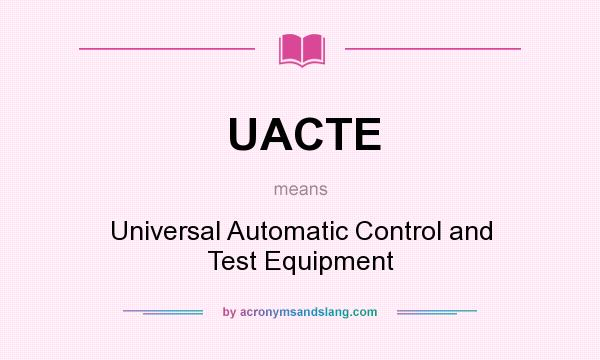 What does UACTE mean? It stands for Universal Automatic Control and Test Equipment