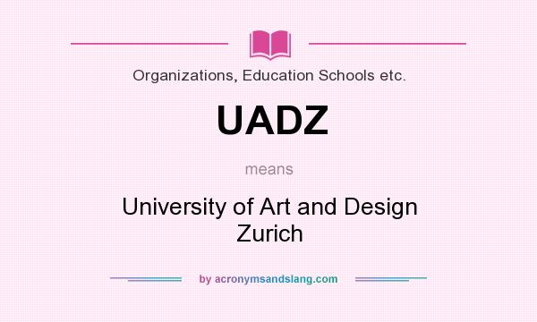 What does UADZ mean? It stands for University of Art and Design Zurich