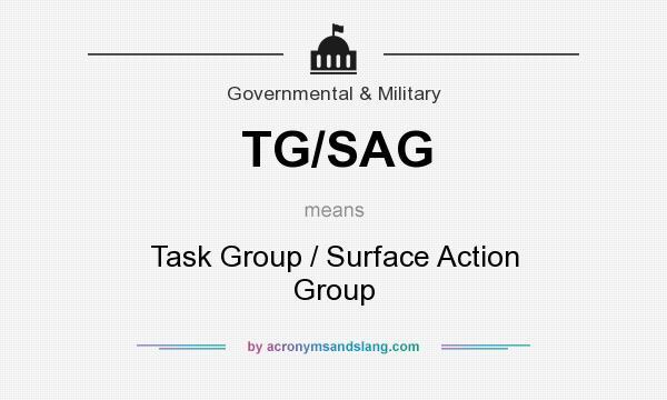 What does TG/SAG mean? - Definition of TG/SAG - TG/SAG stands for Task Group / Surface Action Group. By AcronymsAndSlang.com