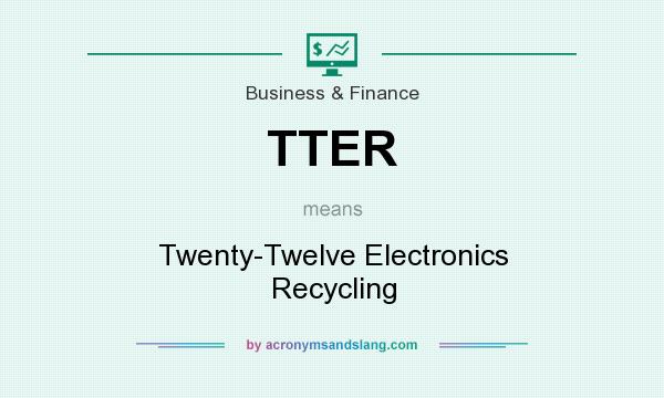 What does TTER mean? It stands for Twenty-Twelve Electronics Recycling