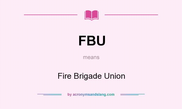 What does FBU mean? It stands for Fire Brigade Union