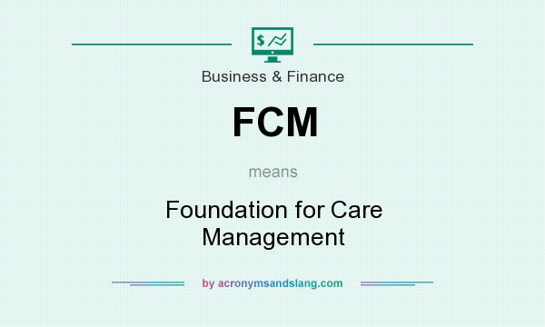 What does FCM mean? It stands for Foundation for Care Management