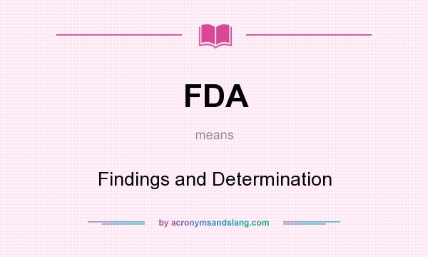 What does FDA mean? It stands for Findings and Determination