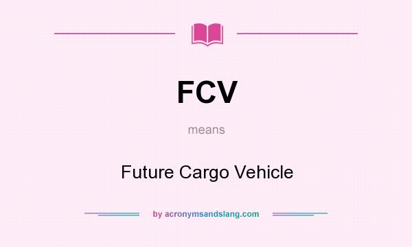 What does FCV mean? It stands for Future Cargo Vehicle