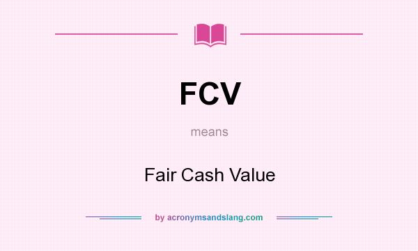 What does FCV mean? It stands for Fair Cash Value