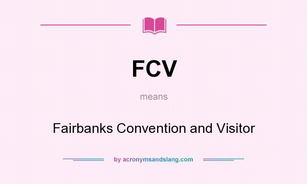 What does FCV mean? It stands for Fairbanks Convention and Visitor