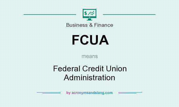 What does FCUA mean? It stands for Federal Credit Union Administration