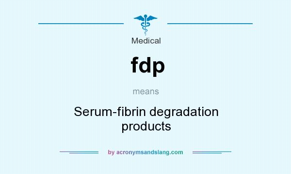 What does fdp mean? It stands for Serum-fibrin degradation products