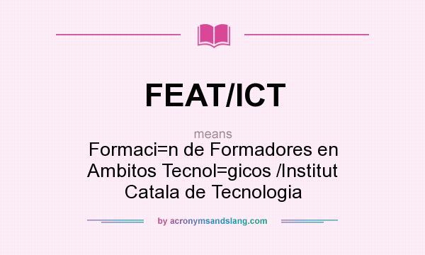 What does FEAT/ICT mean? It stands for Formaci=n de Formadores en Ambitos Tecnol=gicos /Institut Catala de Tecnologia