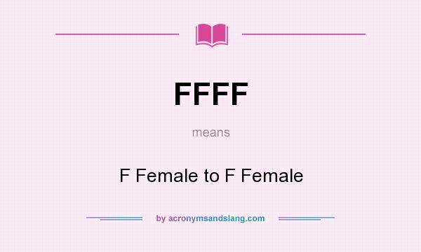 What does FFFF mean? It stands for F Female to F Female
