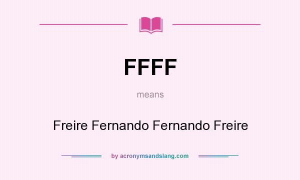 What does FFFF mean? It stands for Freire Fernando Fernando Freire