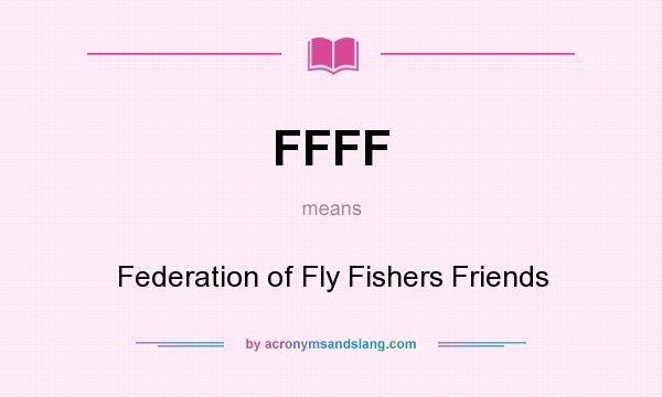 What does FFFF mean? It stands for Federation of Fly Fishers Friends