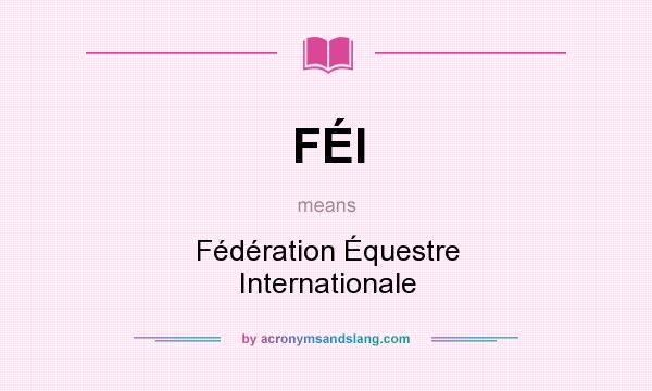 What does FÉI mean? It stands for Fédération Équestre Internationale