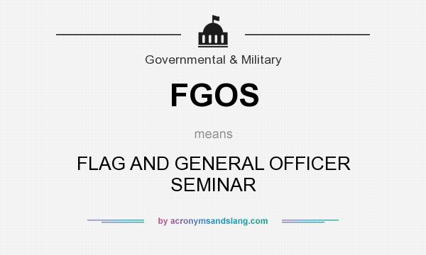 What does FGOS mean? It stands for FLAG AND GENERAL OFFICER SEMINAR