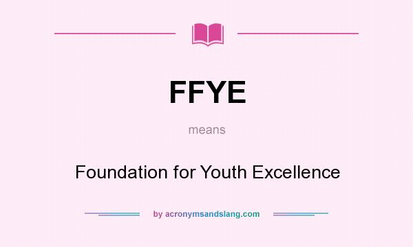 What does FFYE mean? It stands for Foundation for Youth Excellence